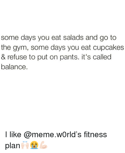 Cupcakes: some days you eat salads and go to  the gym, some days you eat cupcakes  & refuse to put on pants. it's called  balance I like @meme.w0rld's fitness plan🙌🏻😭💪🏻