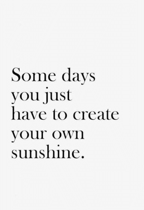 Create Your Own, Create, and Sunshine: Some days  you Just  have to create  your own  sunshine