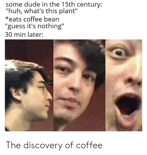 """discovery: some dude in the 15th century:  """"huh, what's this plant""""  *eats coffee bean  """"guess it's nothing""""  30 min later: The discovery of coffee"""