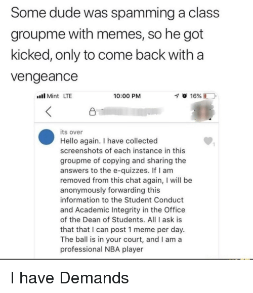 Dude, Hello, and Meme: Some dude was spamming a class  groupme with memes, so he got  kicked, only to come back with a  Vengeance  llMint LTE  10:00 PM  its over  Hello again. I have collected  screenshots of each instance in this  groupme of copying and sharing the  answers to the e-quizzes. If I am  removed from this chat again, I will be  anonymously forwarding this  information to the Student Conduct  and Academic Integrity in the Office  of the Dean of Students. All I ask is  that that I can post 1 meme per day.  The ball is in your court, and I am a  professional NBA player  1 I have Demands