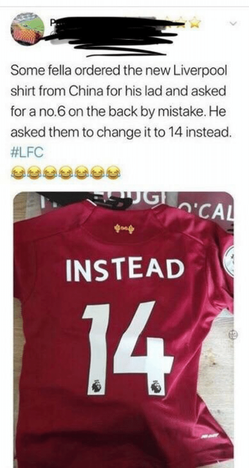China, Liverpool F.C., and Change: Some fella ordered the new Liverpool  shirt from China for his lad and asked  for a no.6 on the back by mistake. He  asked them to change it to 14 instead.  #LFC  'CAL  goop  INSTEAD  14
