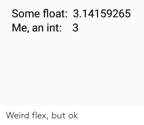 Flexing, Weird, and Int: Some float: 3.14159265  Me, an int: 3 Weird flex, but ok