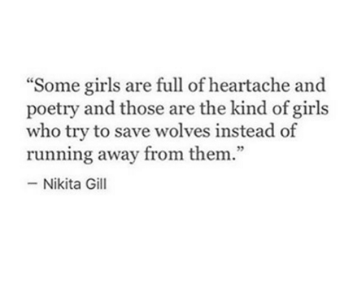 """some girls: """"Some girls are full of heartache and  poetry and those are the kind of girls  who try to save wolves instead of  running away from them.""""  -Nikita Gill  75"""