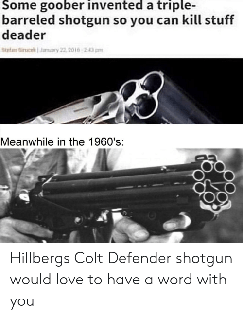 shotgun: Some goober invented a triple-  barreled shotgun so you can kill stuff  deader  tef ucekaary 22, 2016 243pm  Meanwhile in the 1960's:  S.  .d Hillbergs Colt Defender shotgun would love to have a word with you