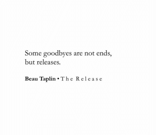 Release, But, and Not: Some goodbyes  are not ends,  but releases.  Beau Taplin The Release