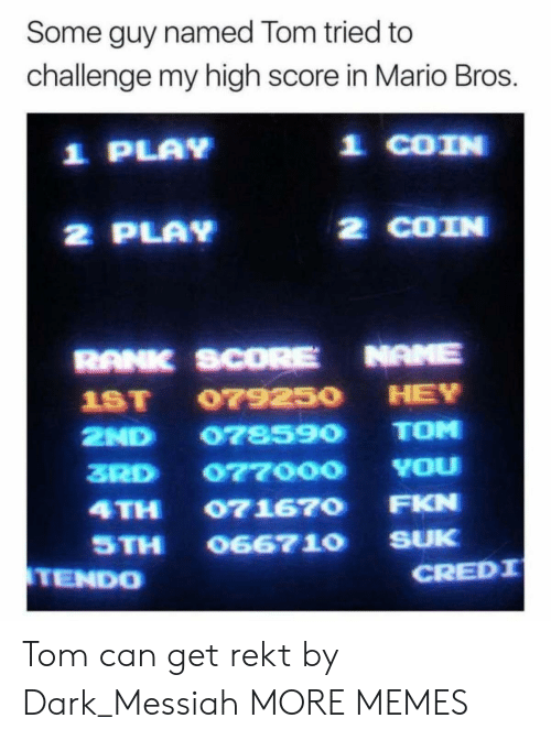mario bros: Some guy named Tom tried to  challenge my high score in Mario Bros.  1 PLAY  1 COIN  2 PLAY  2 COIN  RANK SCORE NAME  1ST 07925O HEY  2ND 078590 TOM  3RD 077000 YOu  4TH 071670 FKN  STH O667 10 SUK  TENDO  CREDI Tom can get rekt by Dark_Messiah MORE MEMES