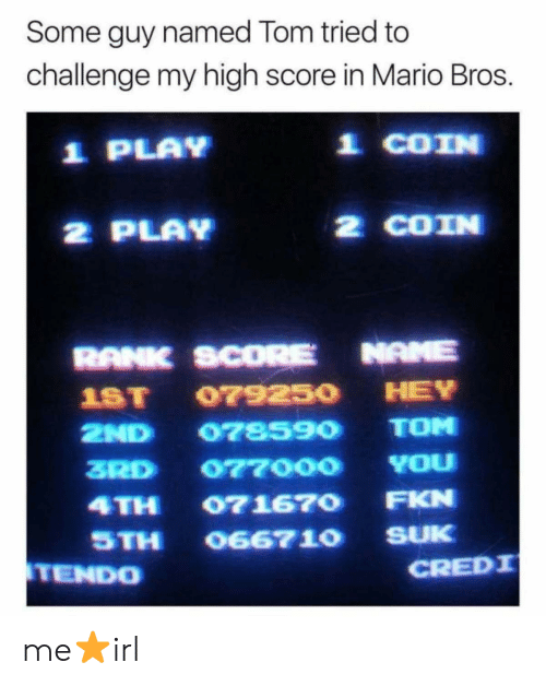 mario bros: Some guy named Tom tried to  challenge my high score in Mario Bros.  1 PLAY  1 COIN  2 PLAY  2 COIN  RANK SCORE NAME  1ST 07925O HEY  2ND 078590 TOM  3RD 077000 YOu  4TH 071670 FKN  STH O667 10 SUK  TENDO  CREDI me⭐irl