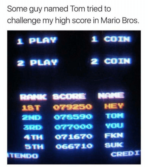 mario bros: Some guy named Tom tried to  challenge my high score in Mario Bros.  1 PLAY  효 COIN  2 PLAV  2 COIN  RANK SCORE NAME  1ST 079250 HEY  2ND 078590 TOM  ZRD 077000 YOu  4TH 071670 FKN  STH O6671O SUK  TEND0  CREDI