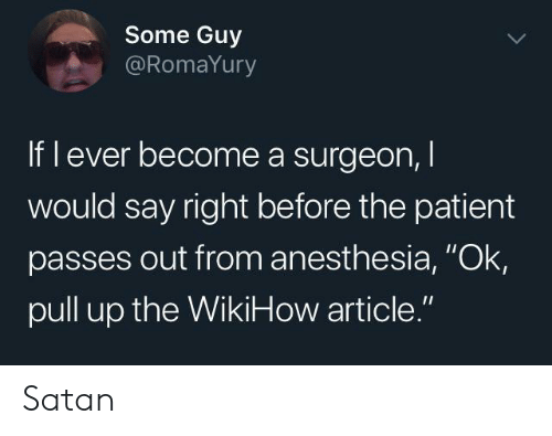 "Patient, Wikihow, and Satan: Some Guy  @RomaYury  If l ever become a surgeon,  would say right before the patient  passes out from anesthesia, ""Ok  pull up the WikiHow article."" Satan"