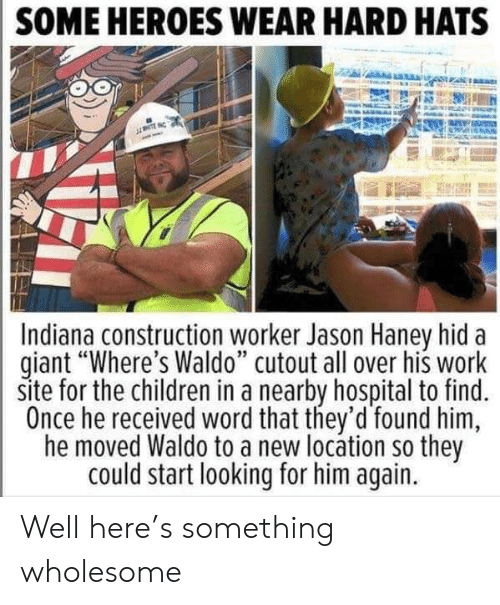 "Him Again: SOME HEROES WEAR HARD HATS  NTE  Indiana construction worker Jason Haney hid  giant ""Where's Waldo"" cutout all over his work  site for the children in a nearby hospital to find.  Once he received word that they'd found him  he moved Waldo to a new locátion so they  could start looking for him again. Well here's something wholesome"