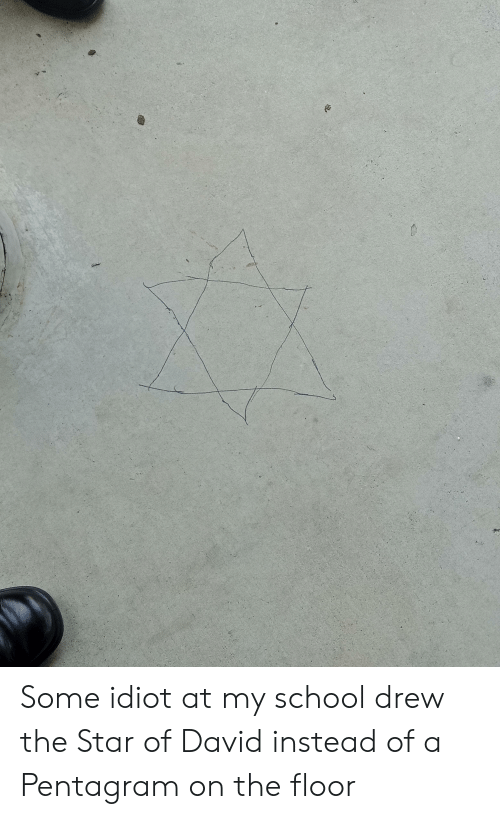 Facepalm, School, and Star: Some idiot at my school drew the Star of David instead of a Pentagram on the floor