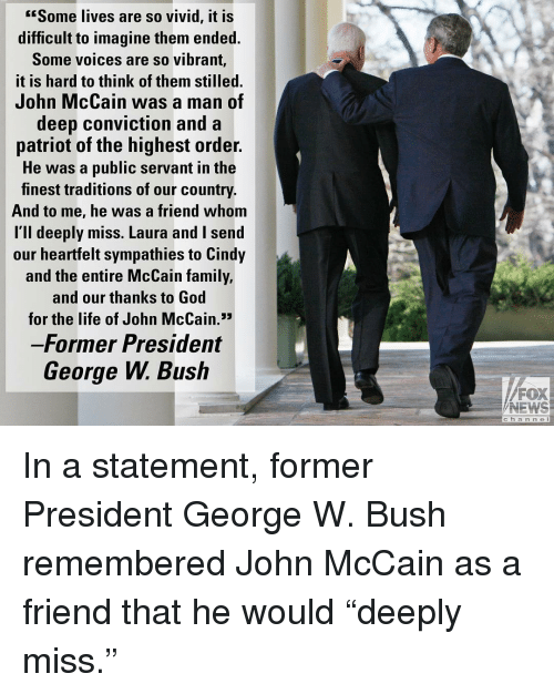 """George W. Bush: Some lives are so vivid, it is  difficult to imagine them ended.  Some voices are so vibrant,  it is hard to think of them stilled.  John McCain was a man of  deep conviction and a  patriot of the highest order.  He was a public servant in the  finest traditions of our country.  And to me, he was a friend whom  l'll deeply miss. Laura and I send  our heartfelt sympathies to Cindy  and the entire McCain family,  and our thanks to God  for the life of John McCain.3  Former President  George W. Bush  FOX  NEWS  c h a n n e l In a statement, former President George W. Bush remembered John McCain as a friend that he would """"deeply miss."""""""