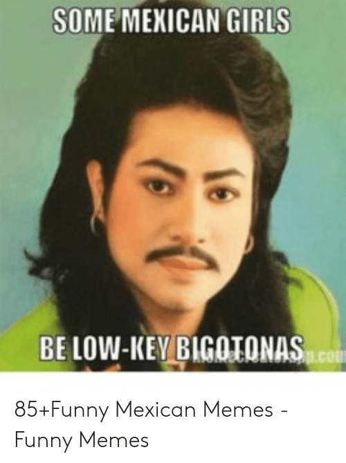 funny mexican memes: SOME MEXICAN GIRLS  BELOW-KEV BIGOTONAS 85+Funny Mexican Memes - Funny Memes