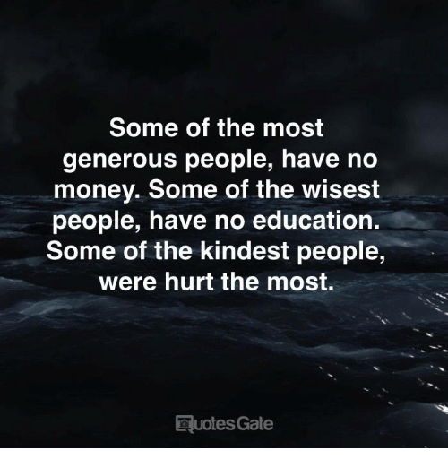 Money, Gate, and Education: Some of the most  generous people, have no  money. Some of the wisest  people, have no education.  Some of the kindest people,  were hurt the most.  uotes Gate