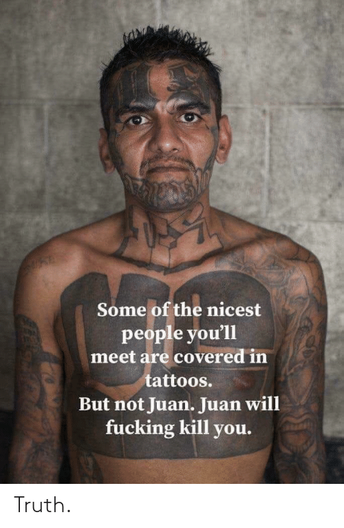 Kill You: Some of the nicest  people you'll  meet are covered in  tattoos.  But not Juan. Juan will  fucking kill you. Truth.