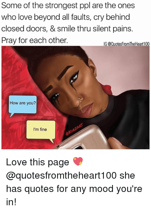 Love, Memes, and Mood: Some of the strongest ppl are the ones  who love beyond all faults, cry behind  closed doors, & smile thru silent pains.  Pray for each other.  G @QuotesFromTheHeart100  How are you?  I'm fine Love this page 💖 @quotesfromtheheart100 she has quotes for any mood you're in!