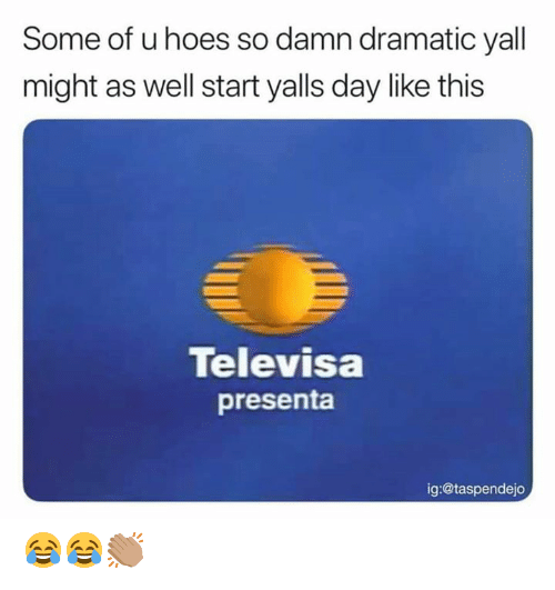 Hoes, Memes, and 🤖: Some of u hoes so damn dramatic yall  might as well start yalls day like this  Televisa  presenta  ig:@taspendejo 😂😂👏🏽