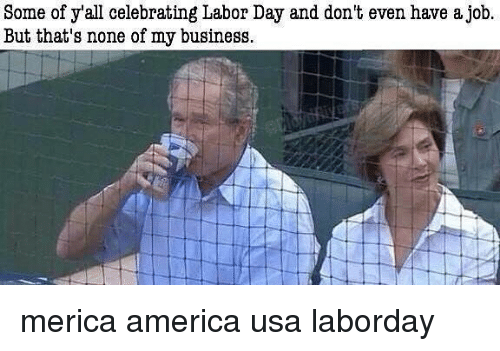 Labor Day: Some of y'all celebrating Labor Day and don't even have a job  But that's none of my business merica america usa laborday