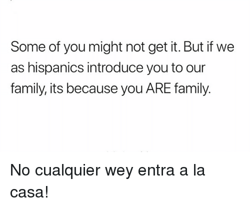 Family, Memes, and 🤖: Some of you might not get it. But if we  as hispanics introduce you to our  family, its because you ARE family. No cualquier wey entra a la casa!