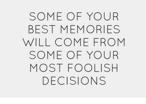 Best, Decisions, and Will: SOME OF YOUR  BEST MEMORIES  WILL COME FROM  SOME OF YOUR  MOST FOOLISH  DECISIONS