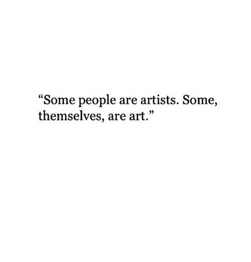 "Art, People, and Artists: ""Some people are artists. Some,  themselves, are art."""