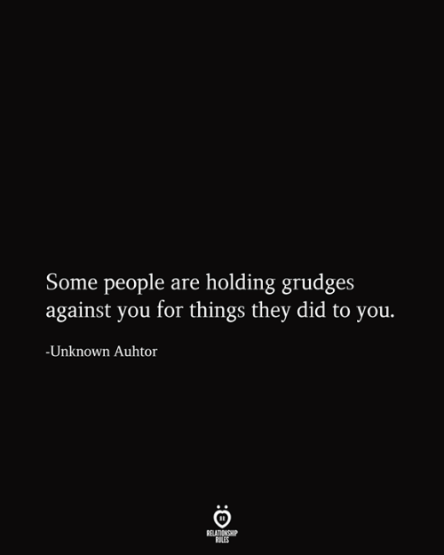 Unknown, Did, and They: Some people are holding grudges  against you for things they did to you.  -Unknown Auhtor  RELATIONSHIP  RULES