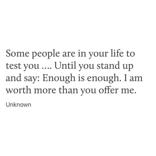 test-you: Some people are in your life to  test you . Until you stand up  and say: Enough is enough. I am  worth more than you offer me  Unknown