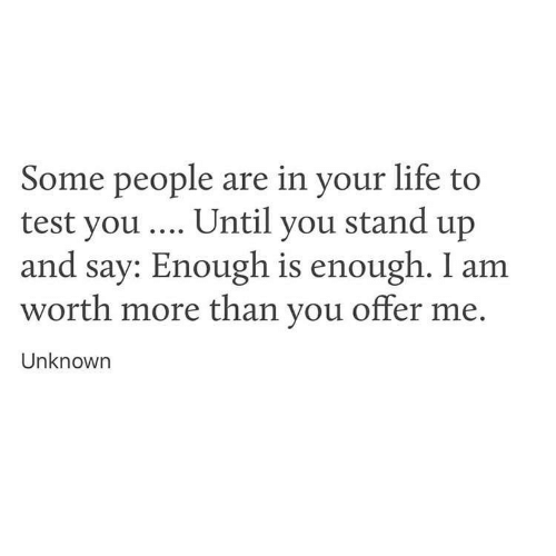 test-you: Some people are in your life to  test you Until you stand up  and say: Enough is enough. I am  worth more than you offer me.  Unknowrn