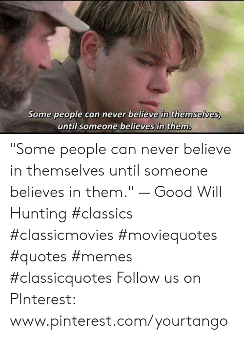 """classics: Some people can never believe in themselves,  until someone believes in them """"Some people can never believe in themselves until someone believes in them.""""—Good Will Hunting #classics #classicmovies #moviequotes #quotes #memes #classicquotes Follow us on PInterest: www.pinterest.com/yourtango"""
