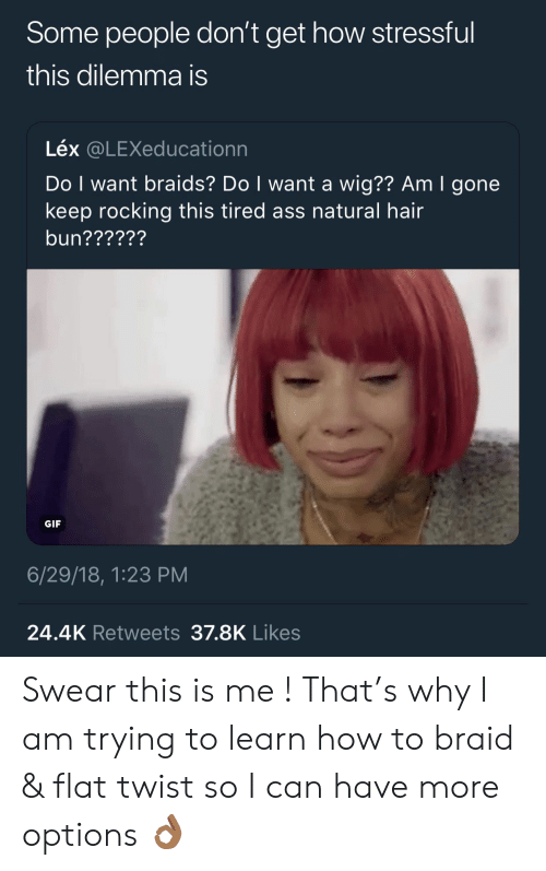 Ass, Braids, and Gif: Some people don't get how stressfu  this dilemma is  Léx @LEXeducationn  Do I want braids? Do I want a wig?? Am I gone  keep rocking this tired ass natural hair  bun??????  GIF  6/29/18, 1:23 PM  24.4K Retweets 37.8K Likes Swear this is me ! That's why I am trying to learn how to braid & flat twist so I can have more options 👌🏾