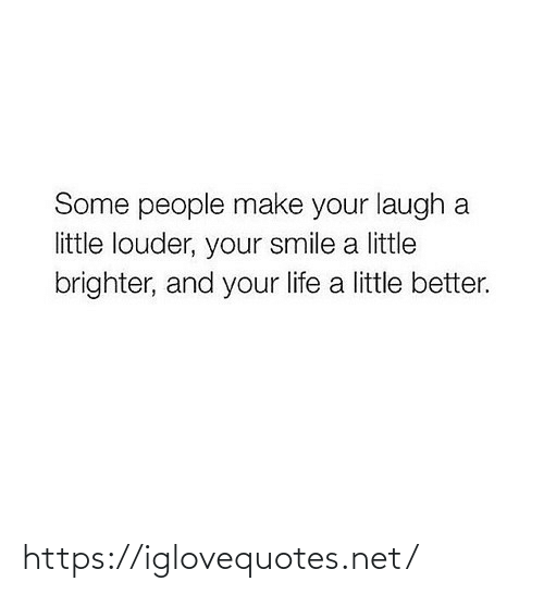 Smile: Some people make your laugh a  little louder, your smile a little  brighter, and your life a little better. https://iglovequotes.net/
