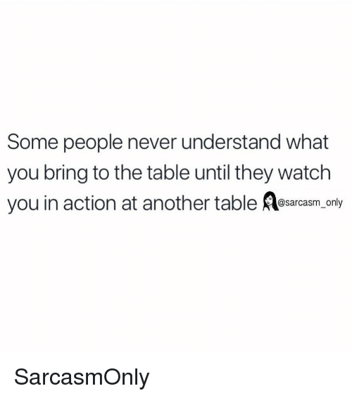 Watch You: Some people never understand what  you bring to the table until they watch  you in action at another table esrcasm, only SarcasmOnly