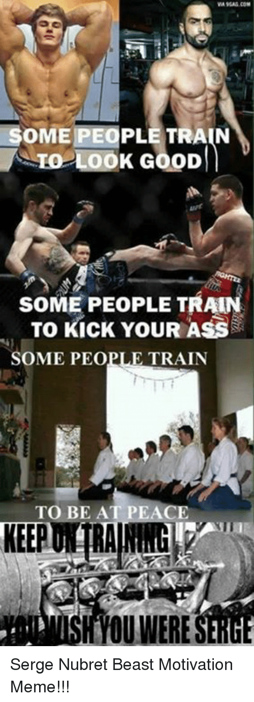 Motivational Memes: SOME PEOPLE TRAIN  TO LOOK GooD  SOME PEOPLE TRAIN  To Kick YouR Ass  SOME PEOPLE TRAIN  TO BE AT PEACE  KEEP Serge Nubret Beast Motivation Meme!!!