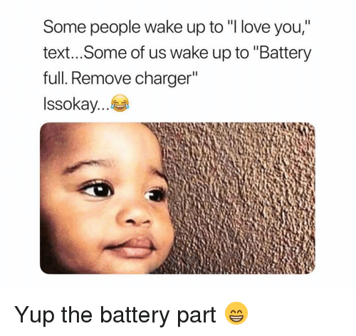 "Funny, Love, and I Love You: Some people wake up to ""I love you,""  text...Some of us wake up to ""Battery  full. Remove charger  Issokay Yup the battery part 😁"