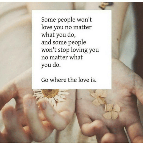 Some People Wont Love You No Matter What You Do And Some People Won