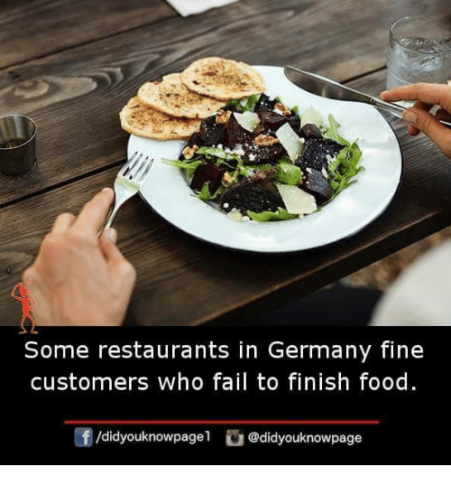 Fail, Food, and Memes: Some restaurants in Germany fine  customers who fail to finish food.  /didyouknowpagel@didyouknowpage