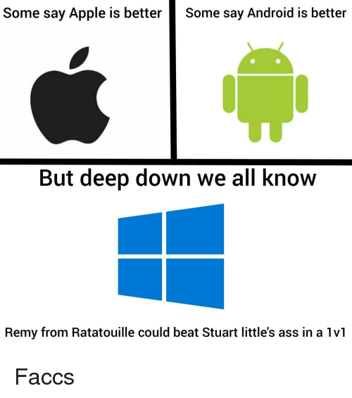 Remy: Some say Apple is better  Some say Android is better  But deep down we all know  Remy from Ratatouille could beat Stuart little's ass in a 1vl Faccs