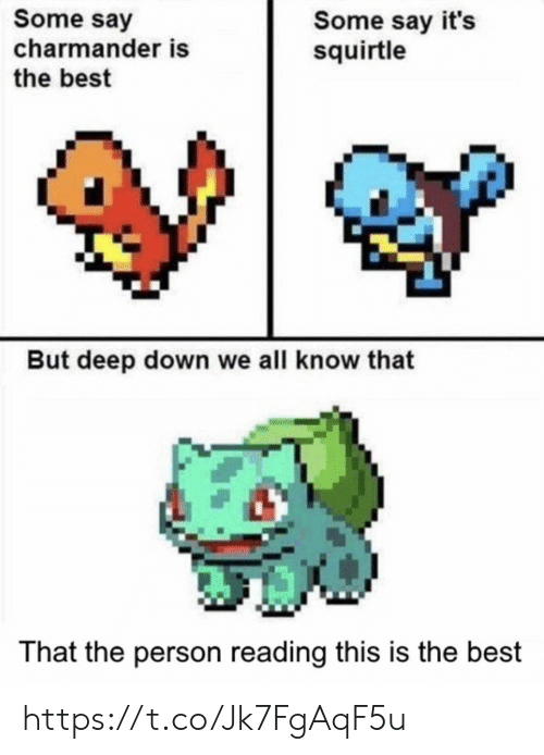 charmander: Some say  charmander is  the best  Some say it's  squirtle  But deep down we all know that  That the person reading this is the best https://t.co/Jk7FgAqF5u
