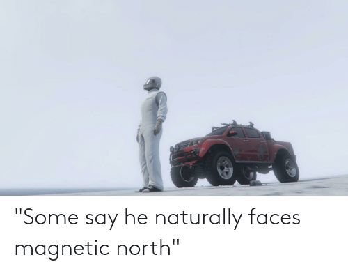 """naturally: """"Some say he naturally faces magnetic north"""""""