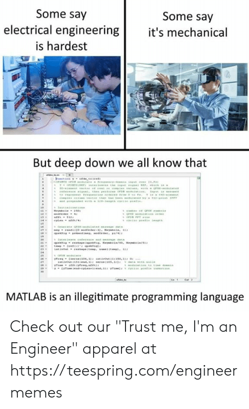 """electrical engineering: Some say  Some say  electrical engineering it's mechanical  is hardest  But deep down we all know that  MATLAB is an illegitimate programming language Check out our """"Trust me, I'm an Engineer"""" apparel at https://teespring.com/engineermemes"""