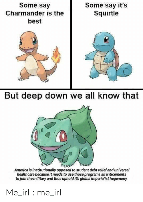 squirtle: Some say  Some say it's  Squirtle  Charmander is the  best  But deep down we all know that  America is institutionally opposed to student debt relief and universal  healthcare because it needs to use those programs as enticements  to join the military and thus uphold it's global imperialist hegemony Me_irl : me_irl