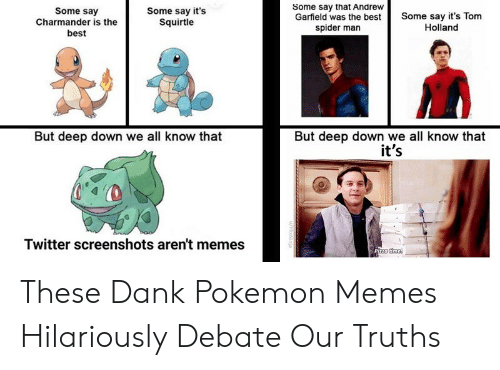 Screenshots: Some say that Andrew  Garfield was the best  spider man  Some say  Charmander is the  best  Some say it's  Squirtle  Some say it's Tom  Holland  But deep down we all know that  it's  But deep down we all know that  Twitter screenshots aren't memes  Pizza time  u/HlixNinja These Dank Pokemon Memes Hilariously Debate Our Truths