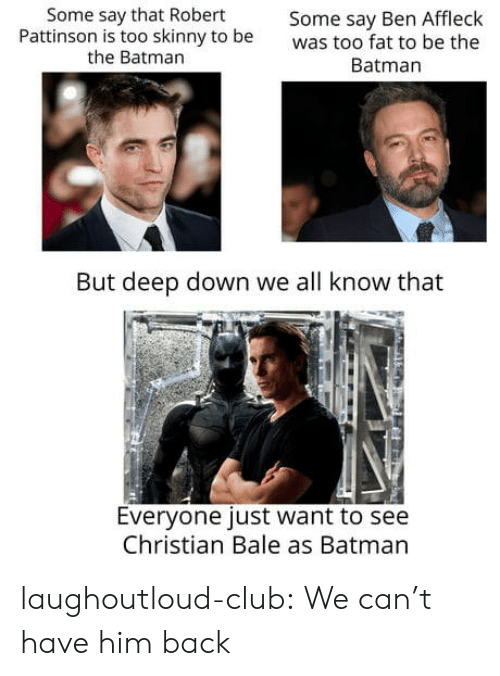 bale: Some say that Robert  Pattinson is too skinny to be  the Batman  Some say Ben Affleck  was too fat to be the  Batman  But deep down we all know that  Everyone just want to see  Christian Bale as Batman laughoutloud-club:  We can't have him back