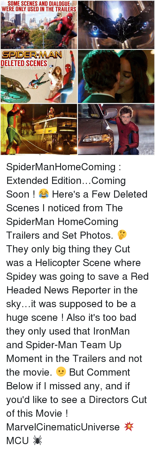 Too Badly: SOME SCENES AND DIALOGUE  WERE ONLY USED IN THE TRAILERS  SPIDER-MAN  DELETED SCENES  @DC MARVEL UNITE SpiderManHomeComing : Extended Edition…Coming Soon ! 😂 Here's a Few Deleted Scenes I noticed from The SpiderMan HomeComing Trailers and Set Photos. 🤔 They only big thing they Cut was a Helicopter Scene where Spidey was going to save a Red Headed News Reporter in the sky…it was supposed to be a huge scene ! Also it's too bad they only used that IronMan and Spider-Man Team Up Moment in the Trailers and not the movie. 😕 But Comment Below if I missed any, and if you'd like to see a Directors Cut of this Movie ! MarvelCinematicUniverse 💥 MCU 🕷