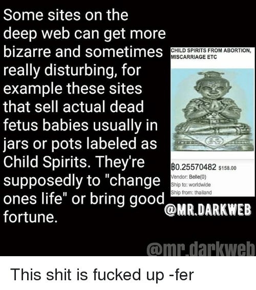 """Thailande: Some sites on the  deep web can get more  bizarre and sometimes  really disturbing, for  example these sites  that sell actual dead  fetus babies usually in  jars or pots labeled as  Child Spirits. They're  supposedly to """"change  ones life"""" or bring good  fortune.  CHILD SPIRITS FROM ABORTION  MISCARRIAGE ETC  B0.25570482 s158.00  Vendor: Belle(0)  Ship to: worldwide  Ship from: thailand  @MR.DARKWEB  omniarkwe This shit is fucked up -fer"""