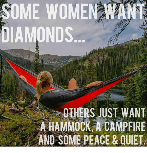 Hammocking: SOME WOMEN WANT  DIAMONDS  OTHERS WANT  A HAMMOCK A CAMPFIRE  AND SOME PEACE