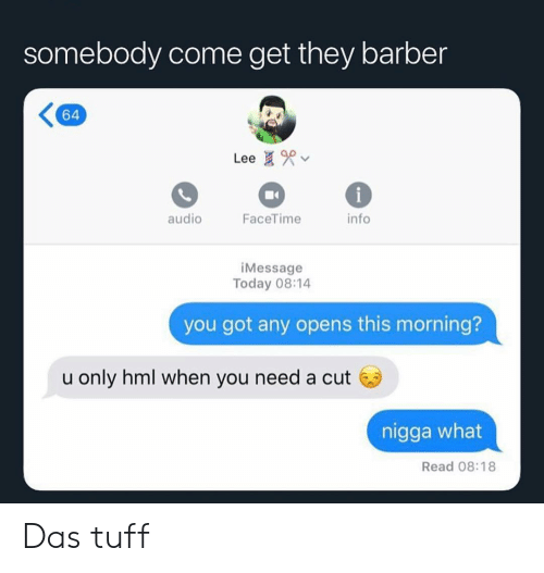 Barber, Facetime, and Funny: somebody come get they barber  64  Lee  audio  FaceTime  info  iMessage  Today 08:14  you got any opens this morning?  u only hml when you need a cut 6  nigga what  Read 08:18 Das tuff