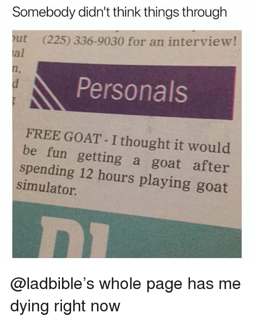 personals: Somebody didn't think things through  out (225) 336-9030 for an interview!  al  Personals  FREE GOAT - I thought it would  be fun getting a goat after  spending 12 hours playing goat  simulator @ladbible's whole page has me dying right now