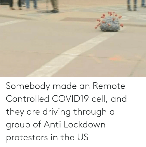 group: Somebody made an Remote Controlled COVID19 cell, and they are driving through a group of Anti Lockdown protestors in the US