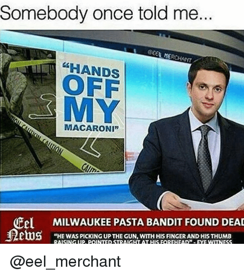 "Milwaukee, Dank Memes, and Gun: Somebody once told me  GEEN MERCHANT  HANDS  OFF  MY  MACARONI""  Cel MILWAUKEE PASTA BANDIT FOUND DEAD  ""HE WAS PICKING UP THE GUN, WITH HIS FINGER AND HIS THUMB @eel_merchant"